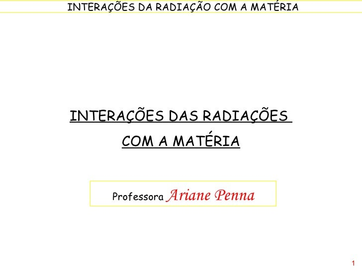 INTERAÇÕES DAS RADIAÇÕES  COM A MATÉRIA Professora  Ariane Penna