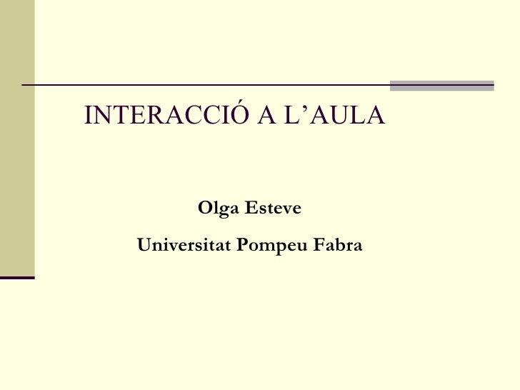 INTERACCIÓ A L'AULA Olga Esteve Universitat Pompeu Fabra