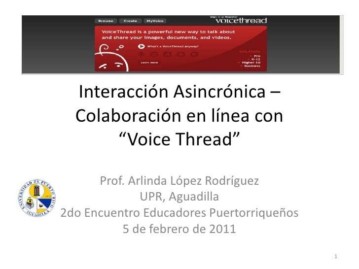 """Interacción Asincrónica – Colaboración en línea con """"VoiceThread"""" <br />Prof. Arlinda López Rodríguez<br />UPR, Aguadilla<..."""