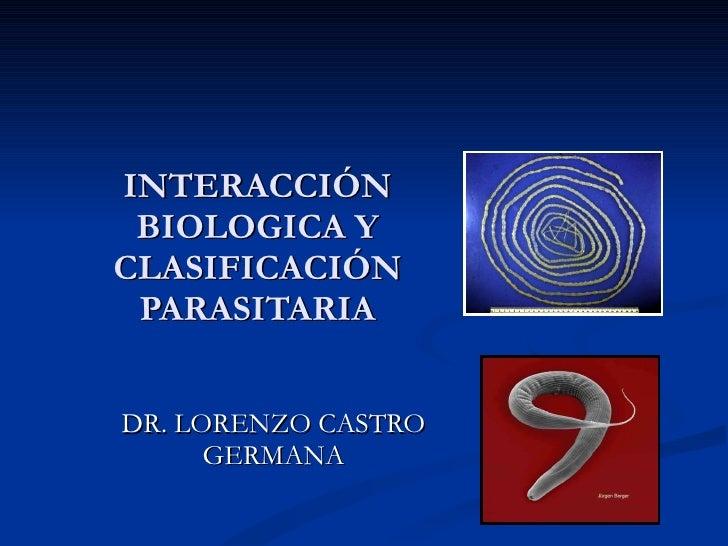 INTERACCIÓN BIOLOGICA Y CLASIFICACIÓN PARASITARIA DR. LORENZO CASTRO GERMANA