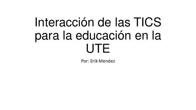 Interacción de las TICSpara la educación en laUTEPor: Erik Mendez