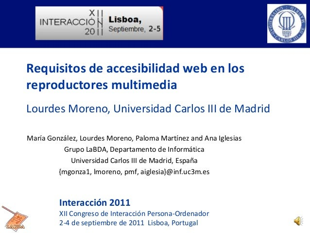 Requisitos de accesibilidad web en los reproductores multimedia Lourdes Moreno, Universidad Carlos III de Madrid María Gon...