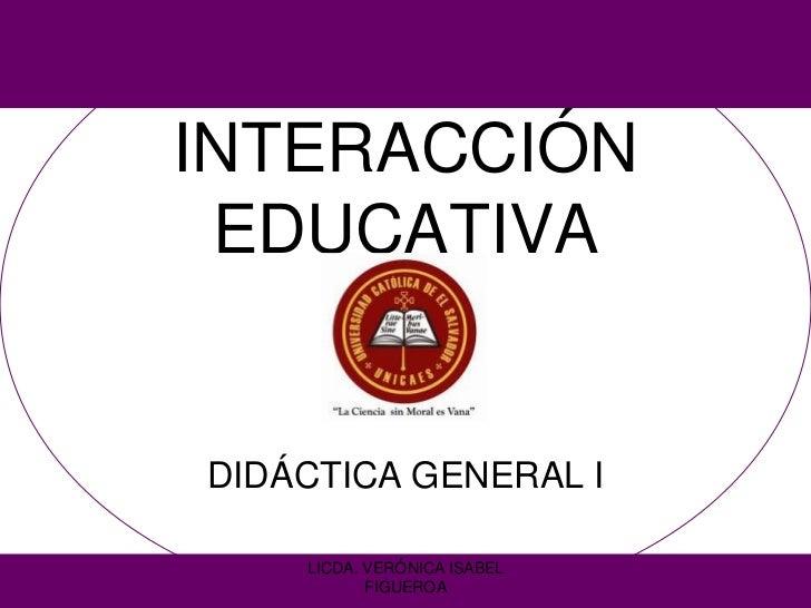 INTERACCIÓN EDUCATIVADIDÁCTICA GENERAL I    LICDA. VERÓNICA ISABEL           FIGUEROA