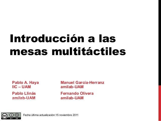Introducción a las mesas multitáctiles Pablo A. Haya Manuel García-Herranz IIC – UAM amilab-UAM Pablo Llinás Fernando Oliv...