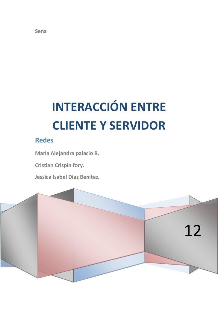 Sena       INTERACCIÓN ENTRE       CLIENTE Y SERVIDORRedesMaría Alejandra palacio R.Cristian Crispín fory.Jessica Isabel D...