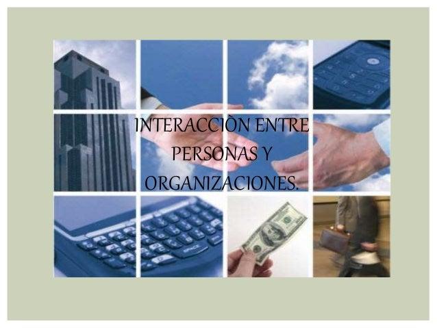 INTERACCIÒN ENTRE PERSONAS Y ORGANIZACIONES.