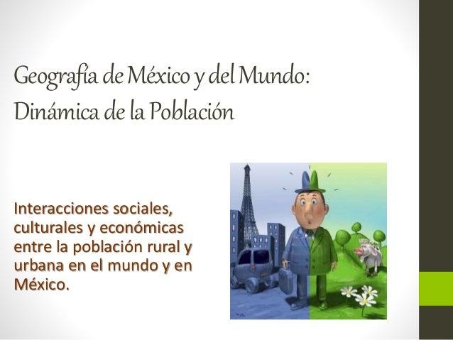 Geografía de México y del Mundo:  Dinámica de la Población  Interacciones sociales,  culturales y económicas  entre la pob...