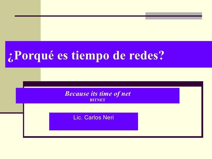 ¿Porqué es tiempo de redes? Lic. Carlos Neri Because its time of net BITNET