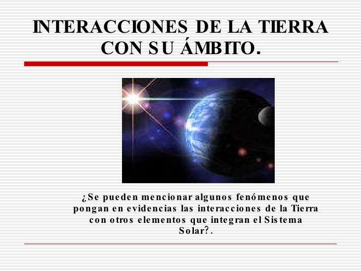INTERACCIONES DE LA   TIERRA CON SU ÁMBITO . ¿Se pueden mencionar algunos fenómenos que pongan en evidencias las interacci...