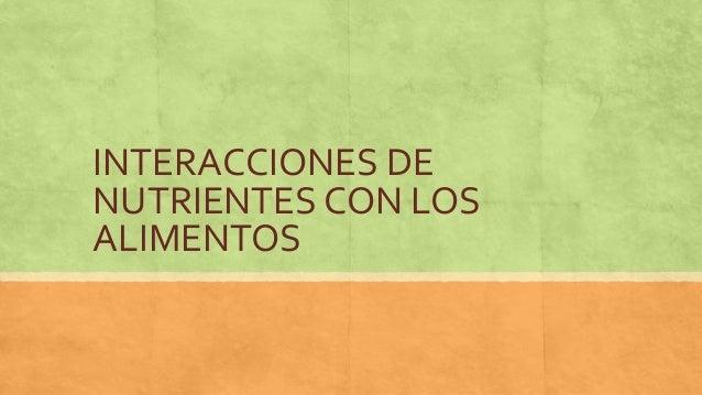 INTERACCIONES DE NUTRIENTES CON LOS ALIMENTOS