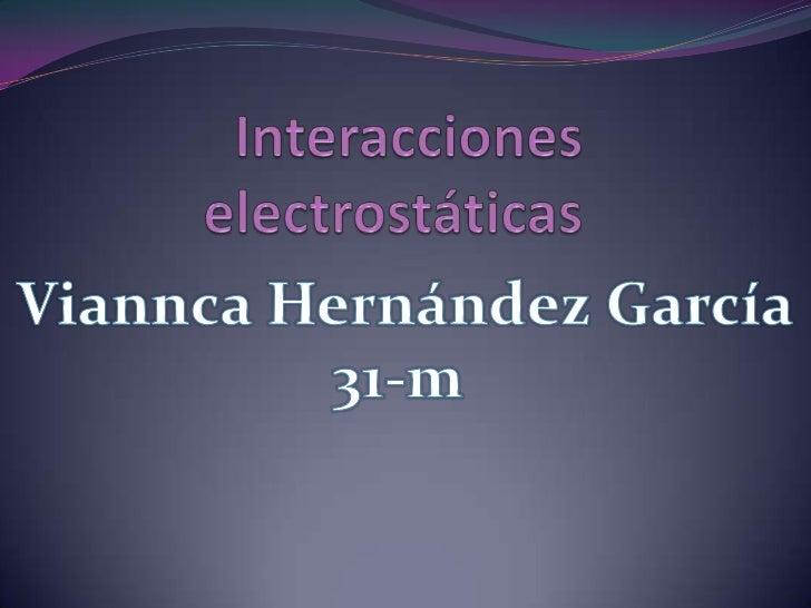 Interacciones electrostáticas<br />Viannca Hernández García<br />31-m<br />