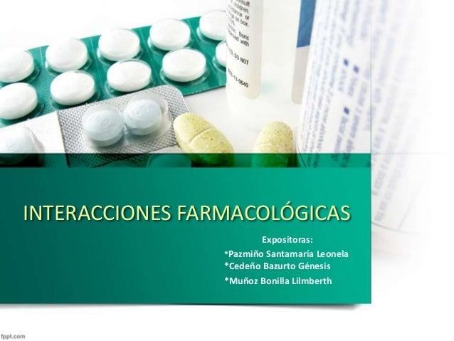 INTERACCIONES FARMACOLÓGICAS Expositoras: *Pazmiño Santamaría Leonela *Cedeño Bazurto Génesis *Muñoz Bonilla Lilmberth