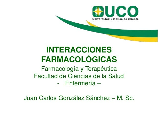 INTERACCIONES FARMACOLÓGICAS Farmacología y Terapéutica Facultad de Ciencias de la Salud - Enfermería – Juan Carlos Gonzál...