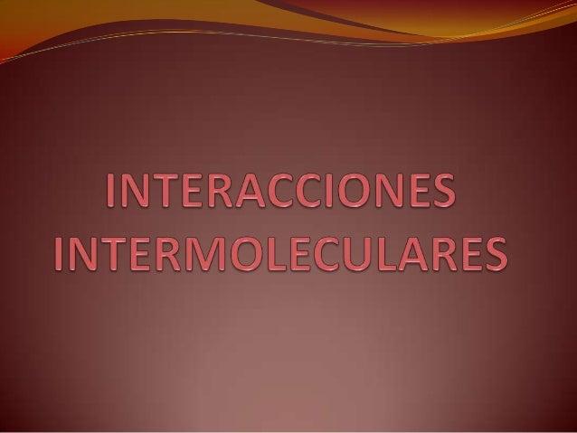 Interacciones / Fuerzas Intermoleculares Fuerzas de atracción que hacen que las moléculas se asocien en los sólidos y líqu...