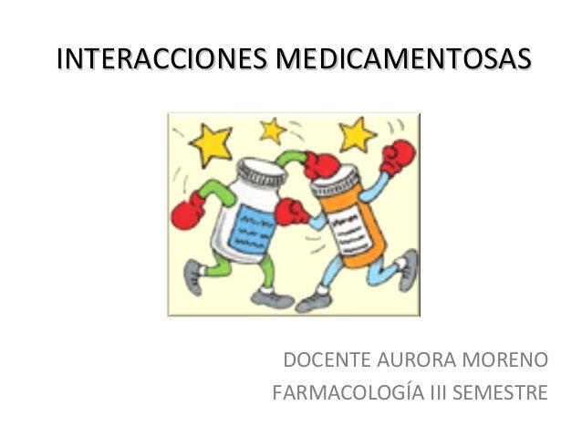 INTERACCIONES MEDICAMENTOSASINTERACCIONES MEDICAMENTOSASDOCENTE AURORA MORENOFARMACOLOGÍA III SEMESTRE