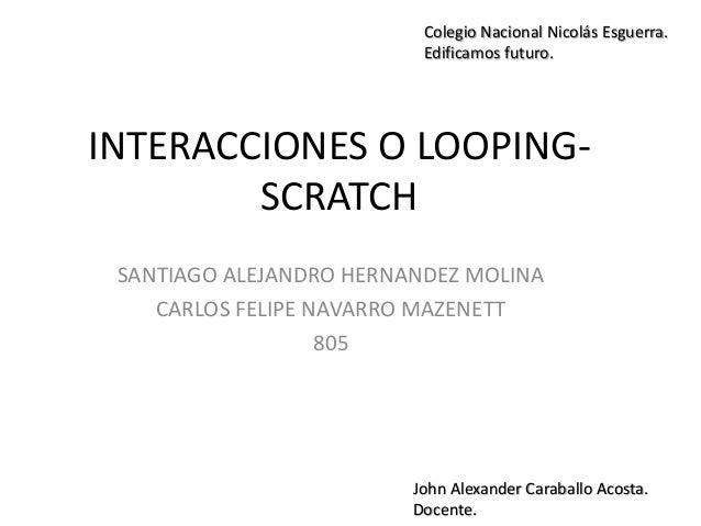 INTERACCIONES O LOOPING- SCRATCH SANTIAGO ALEJANDRO HERNANDEZ MOLINA CARLOS FELIPE NAVARRO MAZENETT 805 Colegio Nacional N...