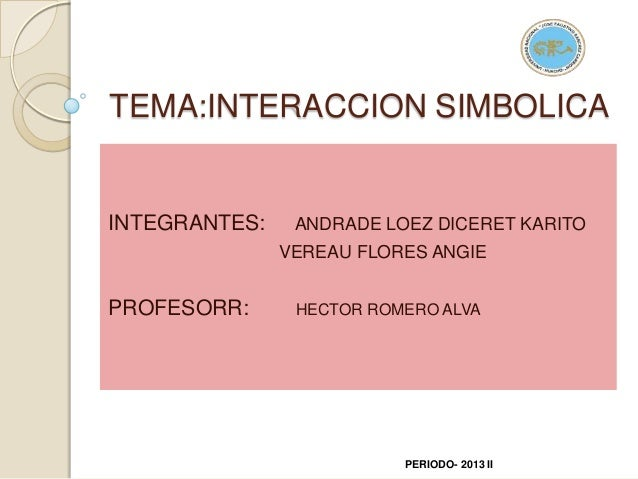 TEMA:INTERACCION SIMBOLICA INTEGRANTES: ANDRADE LOEZ DICERET KARITO VEREAU FLORES ANGIE PROFESORR: HECTOR ROMERO ALVA PERI...
