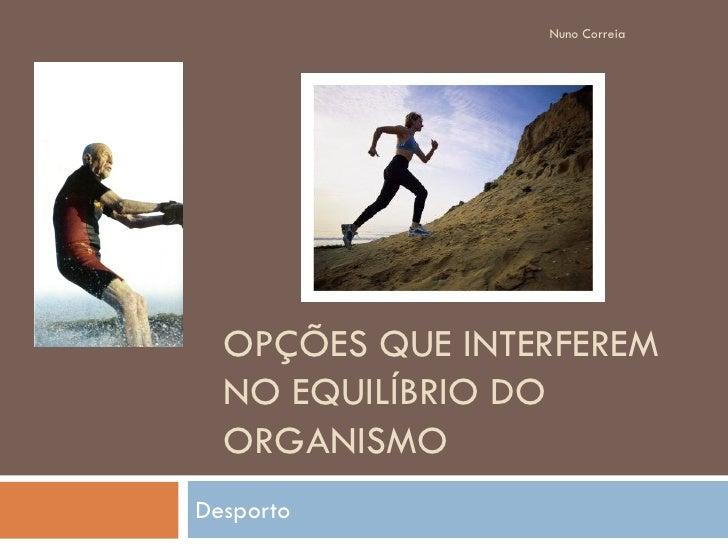 Nuno Correia       OPÇÕES QUE INTERFEREM   NO EQUILÍBRIO DO   ORGANISMO Desporto