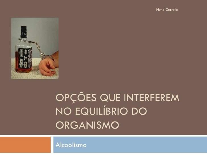 Nuno Correia     OPÇÕES QUE INTERFEREM NO EQUILÍBRIO DO ORGANISMO Alcoolismo