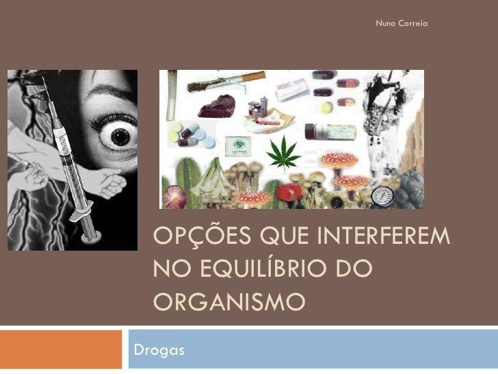 Nuno Correia       OPÇÕES QUE INTERFEREM   NO EQUILÍBRIO DO   ORGANISMO Drogas