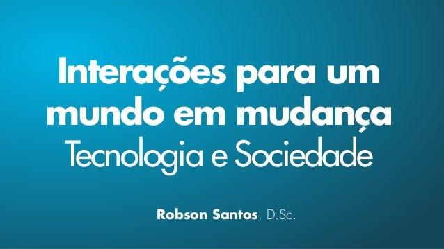 Interações para um mundo em mudança Tecnologia e Sociedade Robson Santos, D.Sc.