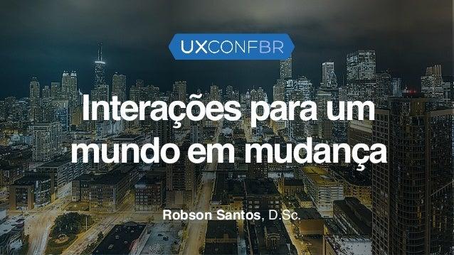 Interações para um mundo em mudança Robson Santos, D.Sc.