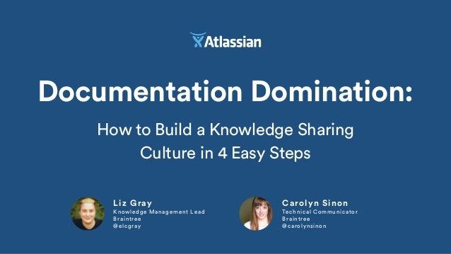 Liz Gray Knowledge Management Lead Braintree @elcgray Documentation Domination: Carolyn Sinon Technical Communicator Brain...