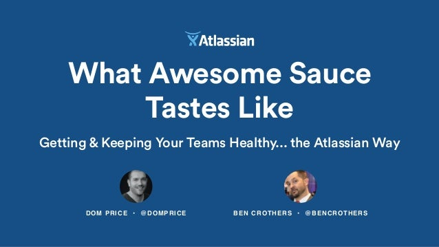DOM PRICE • @DOMPRICE What Awesome Sauce Tastes Like BEN CROTHERS • @BENCROTHERS Getting & Keeping Your Teams Healthy... t...