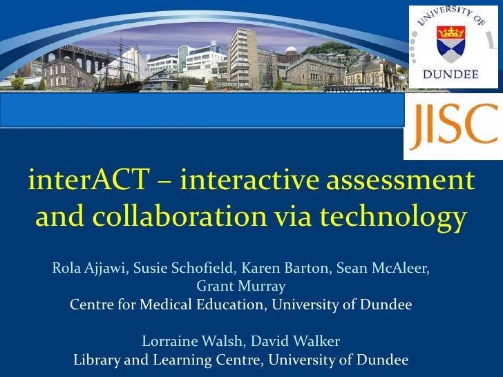 CENTRE FOR MEDICAL EDUCATIONinterACT – interactive assessment and collaboration via technology  Rola Ajjawi, Susie Schofie...