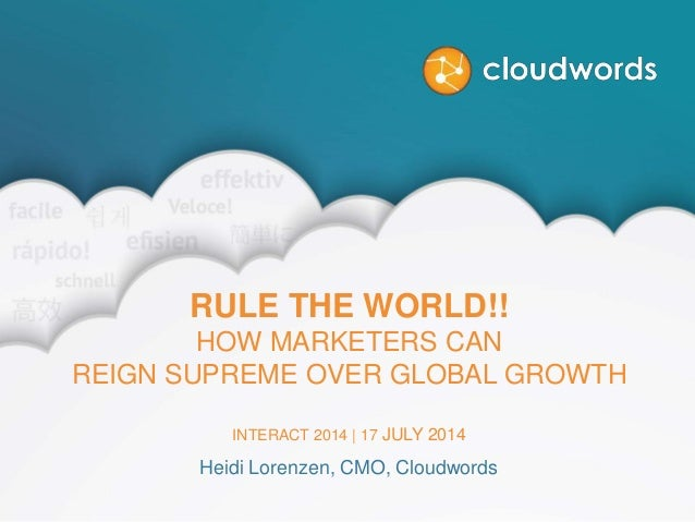 RULE THE WORLD!! HOW MARKETERS CAN REIGN SUPREME OVER GLOBAL GROWTH INTERACT 2014 | 17 JULY 2014 Heidi Lorenzen, CMO, Clou...