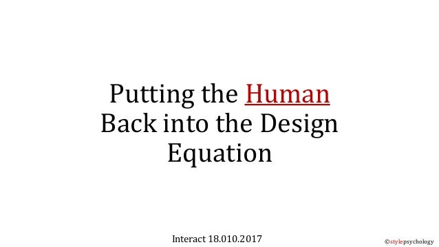 Putting the Human Back into the Design Equation Interact 18.010.2017 ©stylepsychology