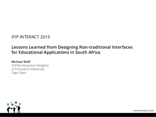IFIP INTERACT 2013 Lessons Learned from Designing Non-traditional Interfaces for Educational Applications in South Africa ...