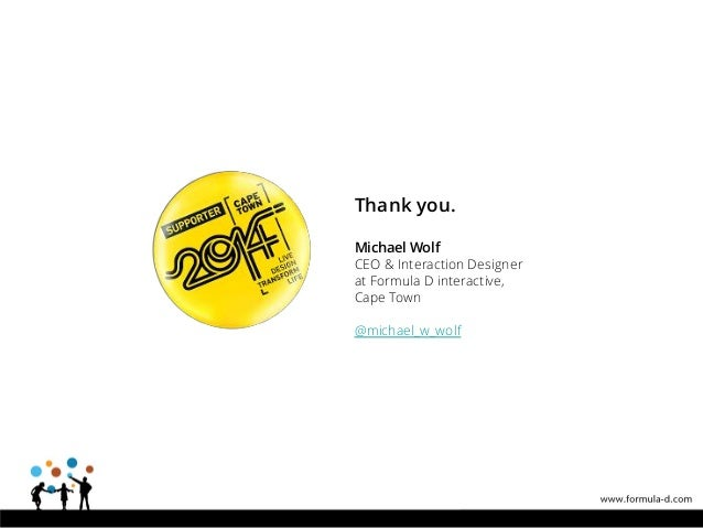 Thank you. Michael Wolf CEO & Interaction Designer at Formula D interactive, Cape Town @michael_w_wolf