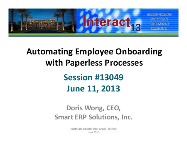 Automating Employee Onboarding with Paperless Processeswith Paperless ProcessesSession #13049June 11, 2013Doris Wong, CEO,...