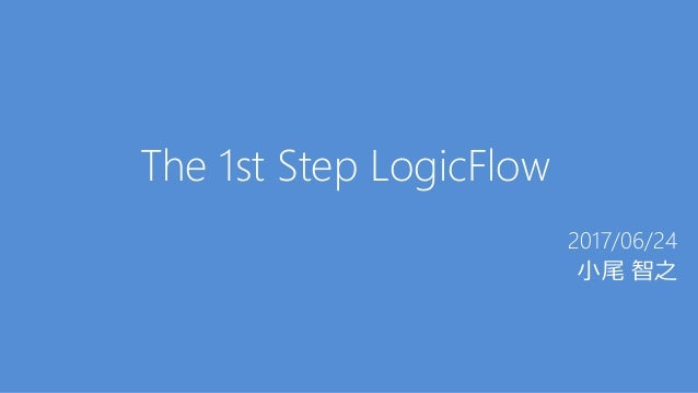 The 1st Step LogicFlow 2017/06/24 小尾 智之