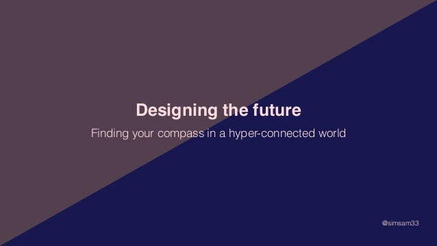 Designing the future @simsam33 Finding your compass in a hyper-connected world