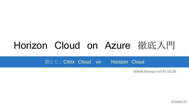 Horizon Cloud on Azure 徹底入門 袋とじ:Citrix Cloud vs Horizon Cloud 2018/06/30 ※Node Manager ver730 対応版