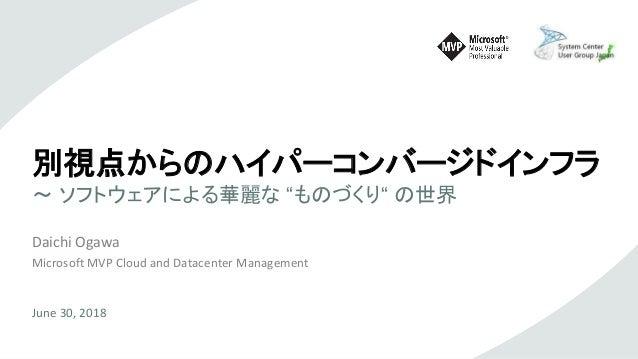 """別視点からのハイパーコンバージドインフラ ~ ソフトウェアによる華麗な """"ものづくり"""" の世界 Daichi Ogawa Microsoft MVP Cloud and Datacenter Management June 30, 2018"""