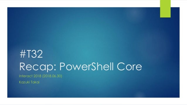 #T32 Recap: PowerShell Core Interact 2018 (2018.06.30) Kazuki Takai