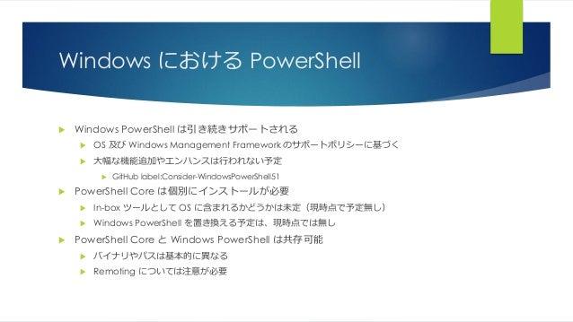 Windows における PowerShell  Windows PowerShell は引き続きサポートされる  OS 及び Windows Management Framework のサポートポリシーに基づく  大幅な機能追加やエンハ...