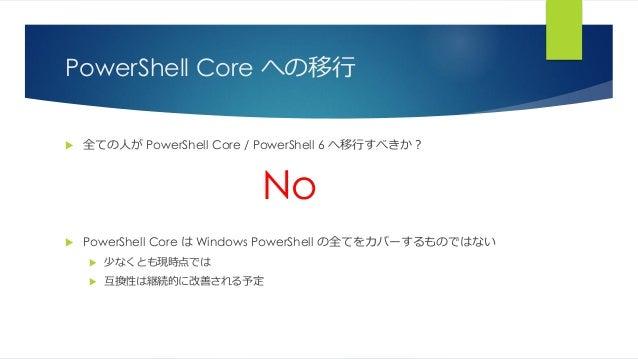 PowerShell Core への移行  全ての人が PowerShell Core / PowerShell 6 へ移行すべきか? No  PowerShell Core は Windows PowerShell の全てをカバーするもの...