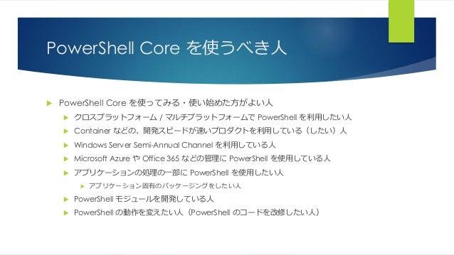 PowerShell Core を使うべき人  PowerShell Core を使ってみる・使い始めた方がよい人  クロスプラットフォーム / マルチプラットフォームで PowerShell を利用したい人  Container などの...