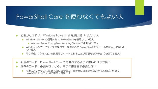 PowerShell Core を使わなくてもよい人  必要がなければ、Windows PowerShell を使い続ければよい人  Windows Server の管理のみに PowerShell を使用している人  Windows S...