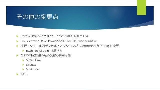 """その他の変更点  Path の区切り文字は """"/"""" と """"¥"""" の両方を利用可能  Linux と macOS の PowerShell Core は Case sensitive  実行モジュールのデフォルトオプションが -Comman..."""