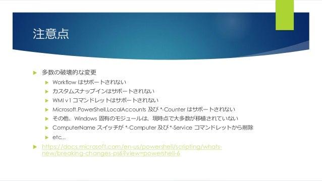 注意点  多数の破壊的な変更  Workflow はサポートされない  カスタムスナップインはサポートされない  WMI v1 コマンドレットはサポートされない  Microsoft.PowerShell.LocalAccounts ...