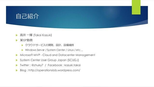 自己紹介  高井 一輝 (Takai Kazuki)  某ISP勤務  クラウドサービスの開発、設計、設備維持  Windows Server / System Center / Linux / etc…  Microsoft MVP...