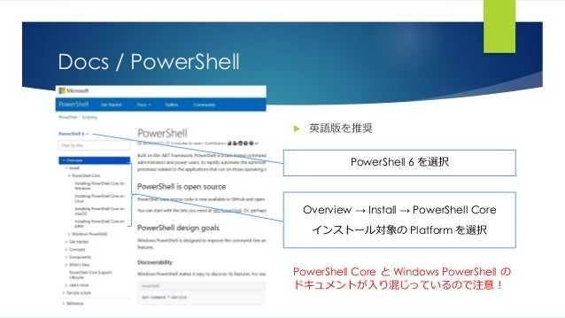Docs / PowerShell  英語版を推奨 PowerShell 6 を選択 Overview → Install → PowerShell Core インストール対象の Platform を選択 PowerShell Core と ...