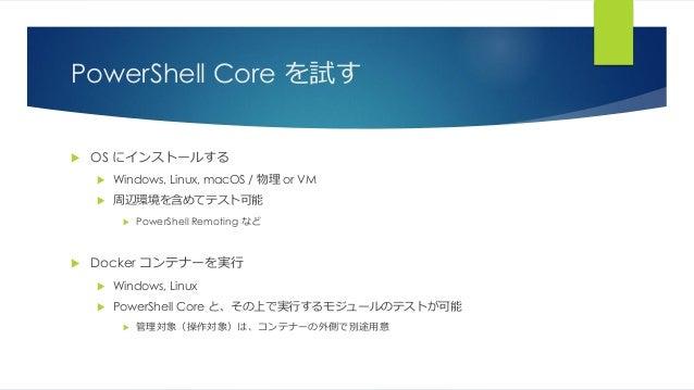 PowerShell Core を試す  OS にインストールする  Windows, Linux, macOS / 物理 or VM  周辺環境を含めてテスト可能  PowerShell Remoting など  Docker コン...
