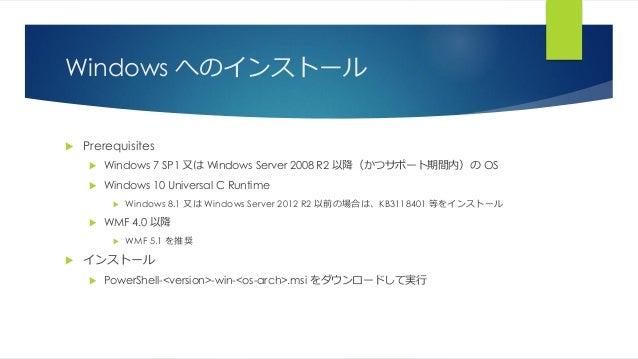 Windows へのインストール  Prerequisites  Windows 7 SP1 又は Windows Server 2008 R2 以降(かつサポート期間内)の OS  Windows 10 Universal C Runt...