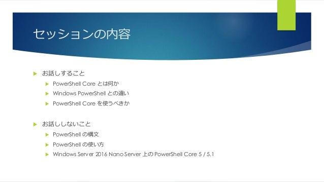 セッションの内容  お話しすること  PowerShell Core とは何か  Windows PowerShell との違い  PowerShell Core を使うべきか  お話ししないこと  PowerShell の構文 ...